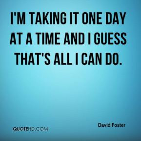 David Foster - I'm taking it one day at a time and I guess that's all ...