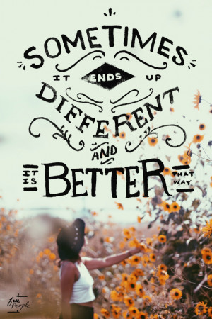 """Sometimes it ends up different and it is better that way."""""""