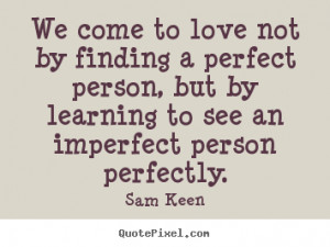 Love quotes - We come to love not by finding a perfect person, but..
