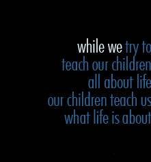 While we try to teach our children all about life our children teach