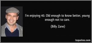 40 Old enough to know better young enough not to care Billy Zane