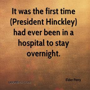 ... Hinckley) had ever been in a hospital to stay overnight. - Elder Perry