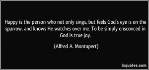 Happy is the person who not only sings, but feels God's eye is on the ...