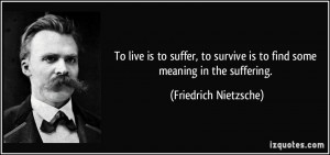 live is to suffer, to survive is to find some meaning in the suffering ...