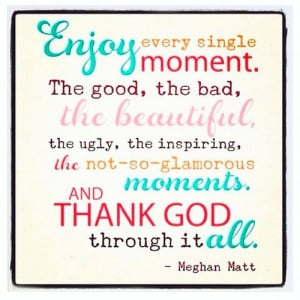 Enjoy every single moment. The good, the bad, the...