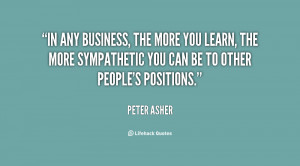 In any business, the more you learn, the more sympathetic you can be ...