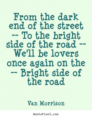... bright side of the road -- we'll.. Van Morrison greatest love quotes