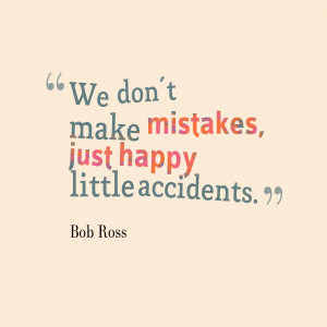 We Don't Make Mistakes Just Happy Little Accidents - Mistake Quote