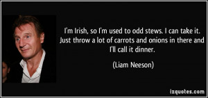 ... of carrots and onions in there and I'll call it dinner. - Liam Neeson