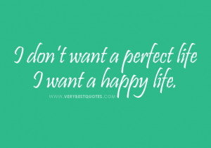 don't want a perfect life I want a happy life.