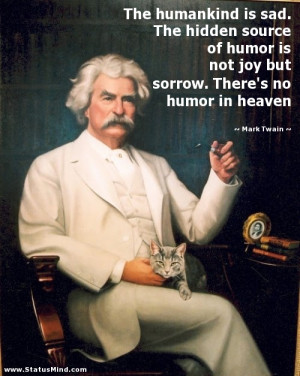 The secret source of humor is not joy but sorrow; there is no humor in ...