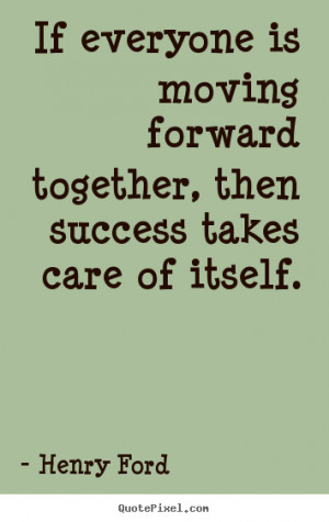 ... Forward Together, Then Success Takes Care Of Itself. - Henry Ford