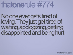 ... tired of loving. They just get tired of waiting, apologizing, getting