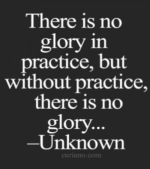 ... is no glory in practice, but without practice, there is no glory