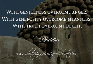 With gentleness overcome anger. With generosity overcome meanness ...