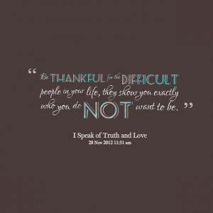 Quotes Picture: be thankful for the difficult people in your life ...