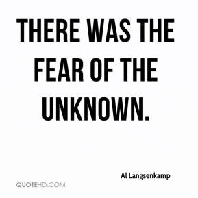 There was the fear of the unknown. - Al Langsenkamp