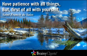 Have patience with all things, But, first of all with yourself ...