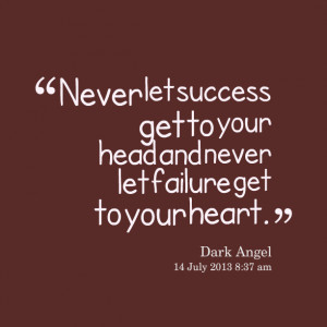 16714-never-let-success-get-to-your-head-and-never-let-failure-get.png