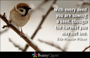 With every deed you are sowing a seed, though the harvest you may not ...