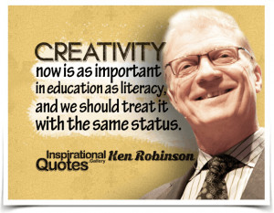 Creativity now is as important in education as literacy, and we should ...