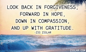 Look back in forgiveness, forward in hope, down in compassion, and up ...