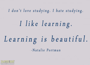 don't love studying. I hate studying. I like learning. Learning ...
