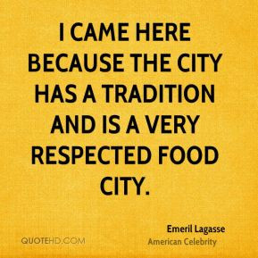 Emeril Lagasse - I came here because the city has a tradition and is a ...