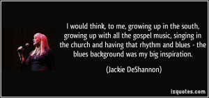 the south, growing up with all the gospel music, singing in the church ...