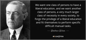 Woodrow Wilson quote: We want one class of persons to have a liberal ...