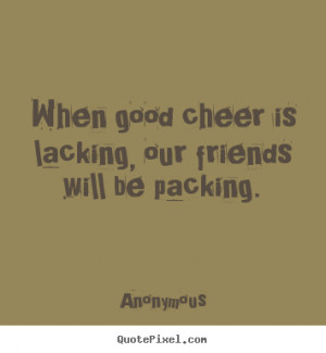 ... about friendship - When good cheer is lacking, our friends will