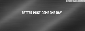 Better Must Come One Day Profile Facebook Covers