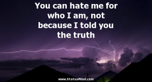 You can hate me for who I am, not because I told you the truth ...
