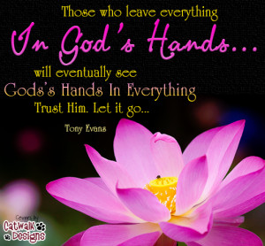 ... who leave everything In God's Hands... will eventually see God's Hands