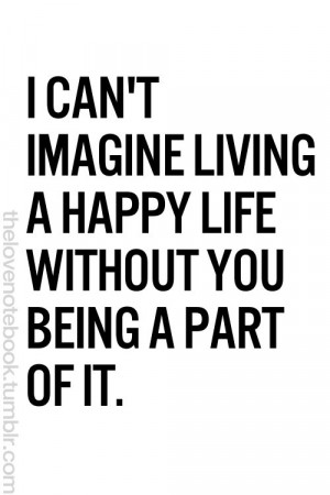 can't imagine living a happy life without you being a part of it.