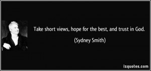 Take short views, hope for the best, and trust in God. - Sydney Smith