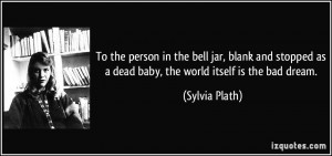 To the person in the bell jar, blank and stopped as a dead baby, the ...