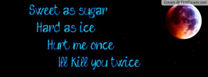 sweet as sugar hard as ice hurt me once i'll kill you twice , Pictures