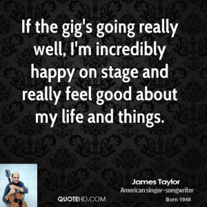 If the gig's going really well, I'm incredibly happy on stage and ...