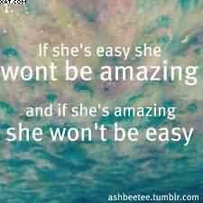 If She's Easy She Wont Be Amazing And If She's Amazing She Won't ...