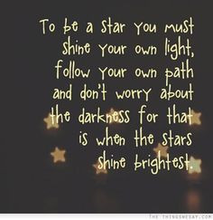 ... worry about the darkness for that is when the stars shine brightest