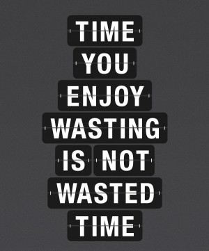 time_you_enjoy_wasting_is_not_wasted_time_quote