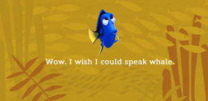 Except that she just DID speak whale. That's why Dory is the best ...