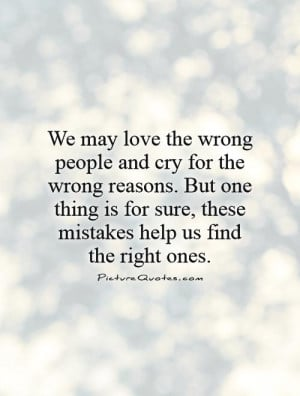 We may love the wrong people and cry for the wrong reasons. But one ...