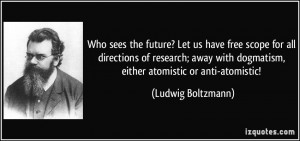 ... with dogmatism, either atomistic or anti-atomistic! - Ludwig Boltzmann