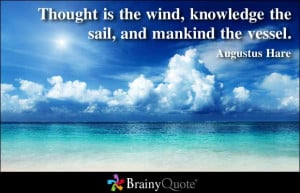 ... wind, knowledge the sail, and mankind the vessel ~ Inspirational Quote