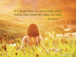If a person thinks he can be happy without making those around him ...
