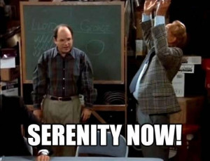 Seinfeld quote - Frank Costanza, 'The Serenity Now'