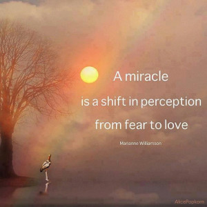 miracle is a shift in perception from fear to love.
