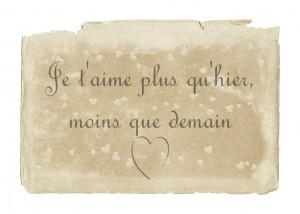French: Je t'aime plus qu'hier,moins que demain.